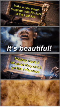 Make a new meme  template from Raiders  of the Lost Ark  It's beautiful!  Nobody uses it  because they don't  gei the reference