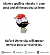 Be Like, Meme, and Memes: Make a spelling mistake in your  post and all the graduates from  Oxford University will appear  on your post correcting you  困@DESIFUN 1 @DESIFUN口@DESIFUN-DESIFUN.COM Twitter: BLB247 Snapchat : BELIKEBRO.COM belikebro sarcasm meme Follow @be.like.bro