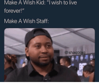 "School, Shit, and Forever: Make A Wish Kid: ""l wish to live  forever!""  Make A Wish Staff:  @shagblag How do you guys spend your day? Cuz my shit is borin asf I usually just go school and sleep"
