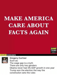 (GC): MAKE AMERICA  CARE ABOUT  FACTS AGAIN  DUMP  TRUMP  Change your  DEMOCRATS  Gregory Curtner  Such as:  The wage gap is a myth  There are only two genders  Obama never had 3% GDP growth in one year  Trump won the election the way the  constitution sets the rules (GC)