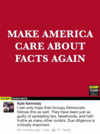 America, Facts, and Memes: MAKE AMERICA  CARE ABOUT  FACTS AGAIN  DUMP  TRUMP  Change your  OCCUPY  DEMOCRATS  Kyle Kennedy  I can only hope that Occupy Democrats  follows this as well. They have been just as  guilty of spreading lies, falsehoods, and half-  truths as many other outlets. Due diligence is  critically important.  30 minutes ago Like 11 Reply (GC)