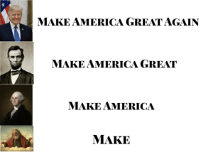 My first attempt at making a meme: MAKE AMERICA GREAT AGAIN  MAKE AMERICA GREAT  MAKE AMERICA  MAKE My first attempt at making a meme