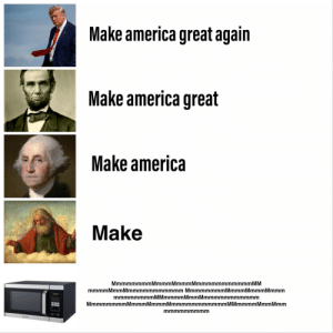 America, Dank, and God: Make america great again  Make america great  Make america  Make  MmmmmmmmMmmmMmmmMmmmmmmmmmmm MM  mmmm Mmm Mmmmmmmmmmmm Mmmmmmmm Mmmm Mmmm Mmmm  mmmmmmmmMMmmmmMmmMmmmmmmmmmmm  MmmmmmmmMmmmMmmmMmmmmmmmmmmmM Mmmmm Mmm Mmm  mmmmmmmmm Microwave is the one and only true God by Nerdy-GamrR-ManZ MORE MEMES