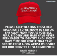 America Great: MAKE AMERICA  GREAT AGAIN  PLEASE KEEP WEARING THOSE RED  MAGA HATS SO WE KNOW TO STAY AS  FAR AWAY FROM YOU AS POSSIBLE  FEAR, BIGOTRY AND HATE HAVE NEVER  BEEN EASIER TO IDENTIFY AND I DON'T  HAVE TIME FOR PEOPLE THAT TAKE  ORDERS FROM A CON ARTIST WHO SOLD  OUT OUR COUNTRY TO VLADIMIR PUTIN.  RYAN KNIGHT  @ProudResister