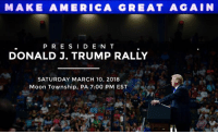 Join me for a rally in Moon Township, PA at Atlantic Aviation on Saturday, March 10th!  Tickets: donaldjtrump.com/rallies/moon-township-pa-mar-2018: MAKE AMERICA GREAT AGAIN  PR E SI D E N T  DONALD J. TRUMP RALLY  SATURDAY MARCH 10, 2018  Moon Township, PA 7:00 PM EST Join me for a rally in Moon Township, PA at Atlantic Aviation on Saturday, March 10th!  Tickets: donaldjtrump.com/rallies/moon-township-pa-mar-2018