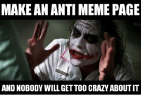 MAKE AN ANTI MEME PAGE  AND NOBODY WILL GETTOO CRAZYABOUTIT