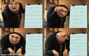 Funny, Meme, and Taken: Make an  original  meme that  you think is  funny, gets  four upvotes  So you  make a  meme in  the Gru  format  about it  That post  gets four  upvotes  and then is  taken down  That post  gets four  upvotes and  then is  taken down  for  for  made withimematic  reposting  reposting What do you mean it's not original!
