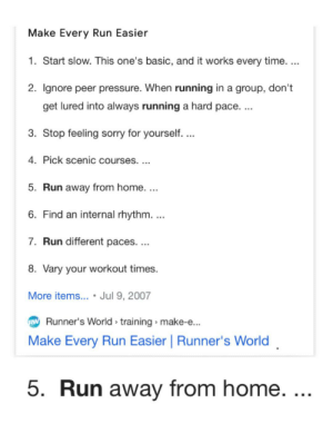 How to make a mile run easier!: Make Every Run Easier  1. Start slow. This one's basic, and it works every time...  2. Ignore peer pressure. When running in a group, don't  get lured into always running a hard pace. ...  3. Stop feeling sorry for yourself. ..  4. Pick scenic courses. ...  5. Run away from home....  6. Find an internal rhythm. ..  7. Run different paces. ...  8. Vary your workout times.  More items... • Jul 9, 2007  Runner's World training » make-e..  Make Every Run Easier | Runner's World  5. Run away from home. ... How to make a mile run easier!