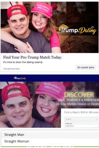 Dating, Love, and Target: MAKE  Find Your Pro-Trump Match Today.  It's time to drain the dating swamp.  En savoir plus  TRUMP.DATING   rump.Dating  MAKE  GREATAGAA  DISCOVER  LOVE, ROMANCE&FRIENDSHI  on Your Mobile Device or Deskto  Find a Match Within Minutes  am a  Straight Man  Straight Woman   Straight Man  Straight Woman carrion-carousel: carrion-carousel:  carrion-carousel:  Ah, the two genders. Straight Man Straight Woman  *hacker voice* i'm in  I EXPECTED NO LESS, godspeed Capitalists