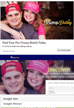 Dating, Love, and Tumblr: MAKE  Find Your Pro-Trump Match Today.  It's time to drain the dating swamp.  En savoir plus  TRUMP.DATING   rump.Dating  MAKE  GREATAGAA  DISCOVER  LOVE, ROMANCE&FRIENDSHI  on Your Mobile Device or Deskto  Find a Match Within Minutes  am a  Straight Man  Straight Woman   Straight Man  Straight Woman carrion-carousel: carrion-carousel:  carrion-carousel:  Ah, the two genders. Straight Man Straight Woman  *hacker voice* i'm in  I EXPECTED NO LESS, godspeed Capitalists