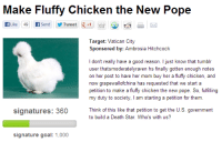 """Death Star, Pope Francis, and Target: Make Fluffy Chicken the New Pope  Target: Vatican City  Sponsored by: Ambrosia Hitchcock  I don't really have a good reason. I just know that tumblr  user thatsmoderatelyraven hs finally gotten enough notes  on her post to have her mom buy her a fluffy chicken, and  now grapewallofchina has requested that we start a  petition to make a fluffy chicken the new pope. So, fulfilling  my duty to society, I am starting a petition for them.  signatures: 360  Think of this like that petition to get the U.S. government  to build a Death Star. Who's with us?  signature goal: 1,000 <p><a class=""""tumblr_blog"""" href=""""http://ramenrush.tumblr.com/post/43415331819"""">ramenrush</a>:</p> <blockquote> <p>WHAT THE FUCK HAVE WE DONE</p> </blockquote>"""