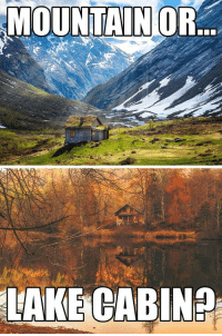 Choose One, Life, and Meme: MAKE GABIN2 If you HAD to choose one? :) Mountains or Cabin | Life Meme