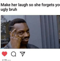 You Ugly: Make her laugh so she forgets you  ugly bruh  a