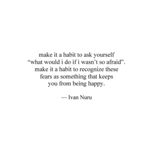 """ivan: make it a habit to ask yourself  """"what wouldi do if i wasn't so afraid"""".  make it a habit to recognize these  fears as something that keeps  you from being happy  Ivan Nuru"""