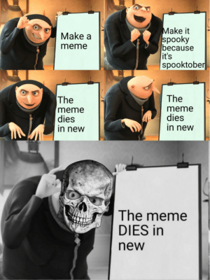 Dying is good, right?: Make it  spooky  because  it's  spooktober  Make a  meme  The  The  meme  dies  in new  meme  dies  in new  The meme  DIES in  new Dying is good, right?