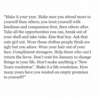 """Clothes, Memes, and New Year's Resolutions: """"Make it your year. Make sure you attend more to  yourself than others, you treat yourself with  kindness and compassion first, then others after.  Take all the opportunities you can, break out of  your shell and take risks. Kiss that boy. Ask that  cute girl out. Wear those clothes people think are  ugly but you adore. Wear your hair out of your  face. Compliment strangers. Help those who can't  return the favor. Don't wait for January to change  things in your life. Don't make anything a """"New  Years resolution"""". Make it a life resolution. How  many years have you wasted on empty promises  to yourself?"""""""