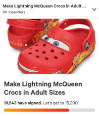 lightning mcqueen: Make Lightning McQueen Crocs in Adult.  11K supporters  srocs  Make Lightning McQueen  Crocs in Adult Sizes  10,543 have signed. Let's get to 15,000!