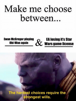 Star Wars, Ewan McGregor, and Game: Make me choose  between..  Ewan McGregor playing  Obi-Wan again  EA losing it's Star  Wars game license  The hardest choices require the  rongest wills. General Thanosi