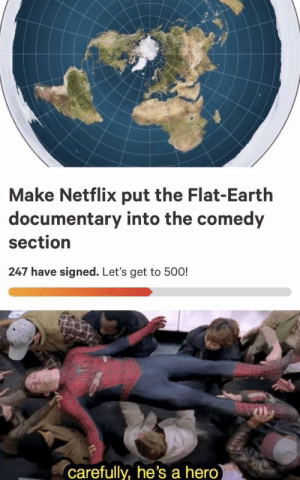 Dank, Memes, and Netflix: Make Netflix put the Flat-Earth  documentary into the comedy  section  247 have signed. Let's get to 500!  carefully, he's a hero Spread thee by thanosislife MORE MEMES