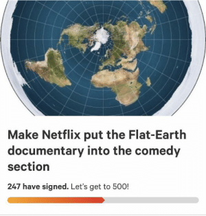Life, Netflix, and Earth: Make Netflix put the Flat-Earth  documentary into the comedy  section  247 have signed. Let's get to 500! I'm gonna make a change for once in my life