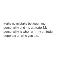 Attitude, Who, and Personality: Make no mistake between my  personality and my attitude. My  personality is who I am, my attitude  depends on who you are