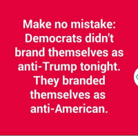Anti Trump: Make no mistake:  Democrats didn't  brand themselves as  anti-Trump tonight.  They branded  themselves as  anti-American.