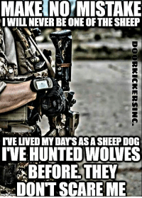 Memes, Scare, and Death: MAKE NO MISTAKE  IWILLNEVER BE ONE OF THE SHEEP  t+  VE LIVED MY DAYSASA SHEEP DOG  VE HUNTED WOLVES  BEFORE.THEY  SCARE ME I walk through the valley of the shadow of death, but I fear no evil, for the valley is mine and so is the shadow. - Cold Dead Hands 2nd Amendment Gear CDH2A.COM/shop
