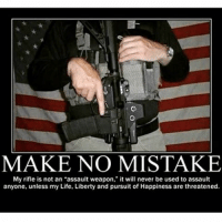 Memes, Pursuit of Happiness, and Badass: MAKE NO MISTAKE  My rifle is not an assault weapon  it will never be used to assault  anyone, unless my Life, Liberty and pursuit of Happiness are threatened. . ✅ Double tap the pic ✅ Tag your friends ✅ Check link in my bio for badass stuff - usarmy 2ndamendment soldier navyseals gun flag army operator troops tactical sniper armedforces k9 weapon patriot marine usmc veteran veterans usa america merica american coastguard airman usnavy militarylife military airforce libertyalliance