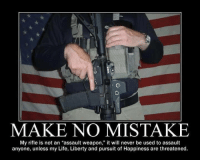 """Memes, Pursuit of Happiness, and Cold: MAKE NO MISTAKE  My rifle is not an """"assault weapon,"""" it will never be used to assault  anyone, unless my Life, Liberty and pursuit of Happiness are threatened. Cold Dead Hands"""