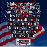 Memes, United, and Truth: Make,no mistake,  The whole ideaof  sanctuary states &  cities is a concerted  effort to aid'in the  nvasion of the  United States and  to destroy her  from within: #TRUTH