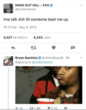 Shit, Xxx, and May: MAKE OUT HILL - XXX  @xxxtentacion  Ima talk shit till someone beat me up.  10:13 AM-May 4, 2015  5,327 RETWEETS  4,243 LIKES  Bryan Bautista @whoisBryanB 8h  Replying to @xxxtentacion  13  1.8K  3.1K Flush the toilet, hes done.