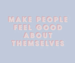 feel good: MAKE PEOPLE  FEEL GOOD  ABOUT  THEMSELVES