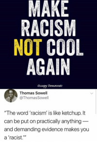 "Memes, Racism, and Cool: MAKE  RACISM  NOT COOL  AGAIN  occupy Democrats  Thomas Sowell  @ThomasSowell  ""The word 'racism' is like ketchup.It  can be put on practically anything  and demanding evidence makes you  a 'racist."" (GC)"