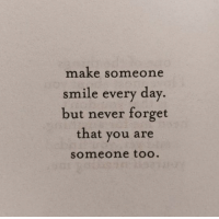 Smile, Never, and Day: make someone  smile every day  but never forget  that you are  someone too
