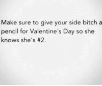 Bitch: Make sure to give your side bitch a  pencil for Valentine's Day so she  knows she's