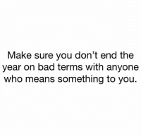 Bad, Who, and Means: Make sure you don't end the  year on bad terms with anyone  who means something to you. Real talk 💯 https://t.co/YQrhfcCFeT