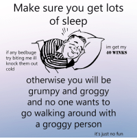 Dank, Cold, and Sleep: Make sure you get lots  of sleep  im get my  if any bed buge  40 WINKS  try biting me ill  knock them out  cold  otherwise you will be  grumpy and groggy  and no one wants to  go walking around with  a groggy person  it's just no fun very important