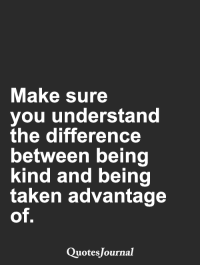 Memes, Taken, and Quotes: Make sure  you understand  the difference  between being  kind and being  taken advantage  of  Quotes Journal <3