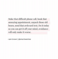 Phone, Awkward, and Book: Make that difficult phone call, book that  annoying appointment, unpack those old  boxes, send that awkward text. Do it today  so you can get it off your mind, avoidance  will only make it worse.  sam brown | @smarttwenties