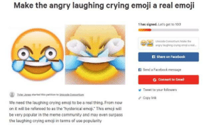 """Day 1 of posting this until we get 500 signs: Make the angry laughing crying emoji a real emoji  1 has signed. Let's get to 100!  Unicode Consortium Make the  angry laughing crying emoji a real  IA Share on Facebook  f Send a Facebook message  G Connect to Gmail  y Tweet to your followers  Tyler Jones  started this petition to Unicode Consortium  Copy link  We need the laughing crying emoji to be a real thing. From now  on it will be refereed to as the """"hysterical emoji. This emoji will  be very popular in the meme community and may even surpass  the laughing crying emoji in terms of use popularity Day 1 of posting this until we get 500 signs"""