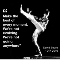 """10 JAN: It is one year since music legend David Bowie succumbed to cancer. The musician died two days after his 69th birthday, having kept his illness hidden from everyone except his family and closest collaborators. He had only just released his 25th album, Blackstar, which came to be seen as his """"parting gift"""" to fans, reflecting as it did on themes of mortality and decay. It was a typically adventurous and enigmatic record from a musician who maintained a sense of mystery throughout his career. Since his death, however, fans have been afforded the occasional glimpse into his creative life - all of which elevate his status as a visionary, musical genius and humanitarian. READ MORE: bbc.in-Bowie PHOTO: Bowie performing onstage in 1972 by Michael Ochs Archives-Getty Images Remembering David Bowie, one year on CelebratingDavidBowie BowieForever Blackstar musician RIPBowie: Make the  best of  every moment  We're not  evolving  We're not  going  33  anywhere  BBC NEWS  David Bowie  1947-2016 10 JAN: It is one year since music legend David Bowie succumbed to cancer. The musician died two days after his 69th birthday, having kept his illness hidden from everyone except his family and closest collaborators. He had only just released his 25th album, Blackstar, which came to be seen as his """"parting gift"""" to fans, reflecting as it did on themes of mortality and decay. It was a typically adventurous and enigmatic record from a musician who maintained a sense of mystery throughout his career. Since his death, however, fans have been afforded the occasional glimpse into his creative life - all of which elevate his status as a visionary, musical genius and humanitarian. READ MORE: bbc.in-Bowie PHOTO: Bowie performing onstage in 1972 by Michael Ochs Archives-Getty Images Remembering David Bowie, one year on CelebratingDavidBowie BowieForever Blackstar musician RIPBowie"""