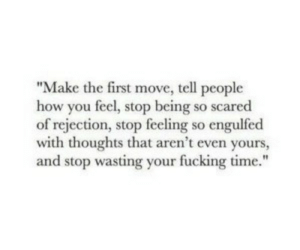 "Rejection: ""Make the first move, tell people  how you feel, stop being so scared  of rejection, stop feeling so engulfed  with thoughts that aren't even yours,  and stop wasting your fucking time."""