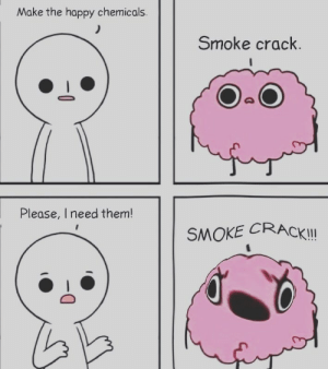 Happy, Crack, and Them: Make the happy chemicals.  Smoke crack.  Please, I need them!  SMOKE CRACK!
