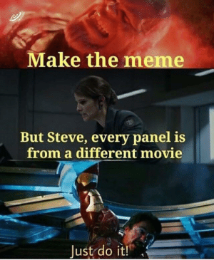 Just Do It, Meme, and Movie: Make the meme  But Steve, every panel is  from a different movie  Just do it! But sireee
