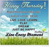 Dank, Love, and Happy: Make the most of this day!  LAUGH, LOVE READ  LIVE, LOVE, LEARN  PLAY  DREAM  JUST BE HAPPY  Eive Guey moment  QuotesIdeas com