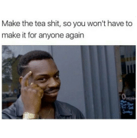 Memes, 🤖, and Betrayal: Make the tea shit, so you won't have to  make it for anyone again  Openin Them Purposeful Betrayals 😂😂😭 Can't bring me a cuppa t that looks like coffee and tastes like hot water 😭😭😭😭😭