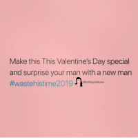 Valentine's Day, Girl Memes, and Man: Make this This Valentine's Day special  and surprise your man with a new man  #wastehistime201. ckboys failures Yikes