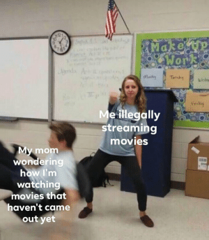 For legal reasons this is a joke by HawaiianFlower34 MORE MEMES: Make tp  OWork  87  65  Aenda  Mndy  Turdey  Wedre  Friday  Me illegally  streaming  movies  My mom  wondering  how I'm  watching  movies that  haven't came  out yet For legal reasons this is a joke by HawaiianFlower34 MORE MEMES