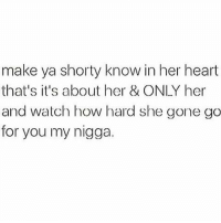 Memes, My Nigga, and 🤖: make ya shorty know in her heart  that's it's about her & ONLY her  and watch how hard she gone go  for you my nigga.