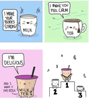 Where my boba lovers at?: MAKE YOU  FEEL CALM  I MAKE  YOUR  BONES  STRONG!  MILK  TEA  I'M  DELICIOUS  TO  AnD I  MAKE U  1  2  MILK  FAT, BITCH 4MILK  TEA  3 Where my boba lovers at?